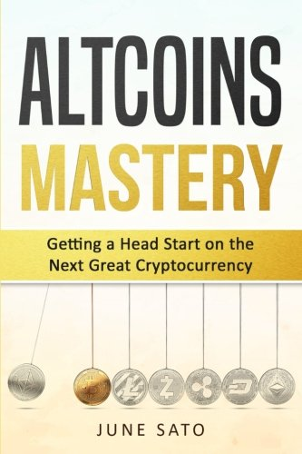 Altcoins Mastery  Getting A Head Start on the Next Great Cryptocurrency (Altcoins  Ethereum  Litecoin  Bitcoin  Cryptocurrency)