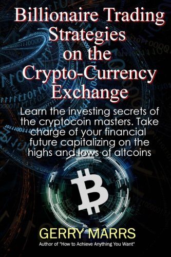 Billionaire Trading Strategies on the Crypto-Currency Exchange  How to Win Big in this EXPLOSIVE New Investment Wave