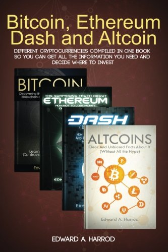 Bitcoin  Ethereum  Dash and Altcoin  Different Cryptocurrencies Compiled In One Book so You Can Get All the Information You Need and Decide Where To Invest