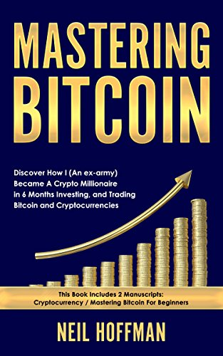 Bitcoin  Mastering Bitcoin  Discover How I (An ex-army) Became A Crypto Millionaire in 6 Months Investing  and Trading Bitcoin and Cryptocurrencies (Bitcoin Trading Secrets)