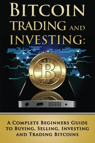 Bitcoin Trading and Investing  A Complete Beginners Guide to Buying  Selling  Investing and Trading Bitcoins (bitcoin  bitcoins  litecoin  litecoins  crypto-currency) (Volume 2)
