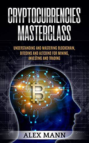 Cryptocurrencies Masterclass  Understanding and Mastering Blockchain  Bitcoins and Altcoins for Mining  Investing and Trading