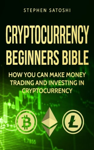 Cryptocurrency  Beginners Bible - How You Can Make Money Trading and Investing in Cryptocurrency like Bitcoin  Ethereum and altcoins