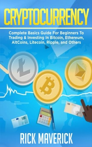 Cryptocurrency  Complete Basics Guide For Beginners To Trading   Investing In Bitcoin  Ethereum  AltCoins  Litecoin  Ripple  and Others (Blockchain) (Volume 2)