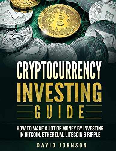 Cryptocurrency Investing Guide  How To Make A Lot Of Money By Investing in Bitcoin  Ethereum  Litecoin   Ripple