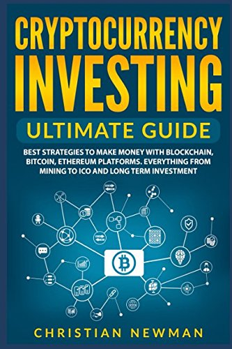Cryptocurrency Investing Ultimate Guide  Best Strategies To Make Money With Blockchain  Bitcoin  Ethereum Platforms  Everything from Mining to ICO and Long Term Investment