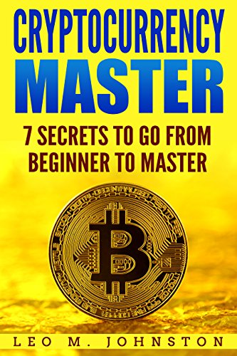 Cryptocurrency Master 7 Secrets To Go From Beginner to Master - Complete Guide   How to (Crypto Trading  Investing  Mining  Exchanges Research  Digital     Ethereum  Altcoins  Blockchain and wallet )