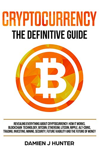 Cryptocurrency - The Definitive Guide  Revealing Everything About Cryptocurrency  How it Works  Blockchain  Bitcoin  Ethereum  Alt-Coins  Trading  Investing  Mining  Security   the Future of Money