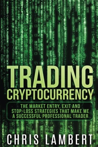 Cryptocurrency  The Market Entry  Exit and Stop-Loss Strategies that made me a Successful Professiional Trader (Crypto Trading Secrets) (Volume 2)