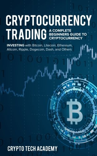 Cryptocurrency Trading  A Complete Beginners Guide to Cryptocurrency Investing with Bitcoin  Litecoin  Ethereum  Altcoin  Ripple  Dogecoin  Dash  and Others