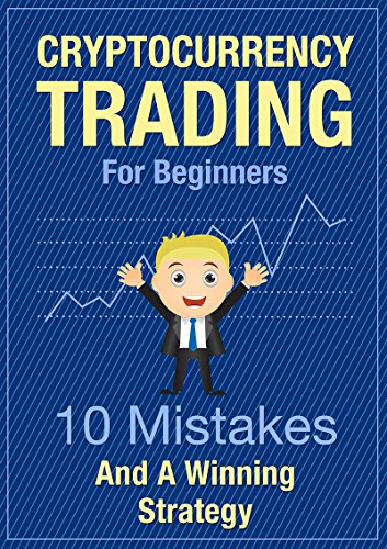 Cryptocurrency Trading For Beginners - 10 Mistakes And A Winning Strategy  Learn Crypto Trading - Get The Crucial Basics Of Trading Bitcoin And Altcoins For Profit