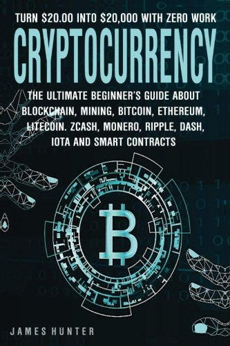 Cryptocurrency  Turn  20 00 In To  20 000  The Ultimate Beginner's Guide About Blockchain Wallet  Mining  Bitcoin  Ethereum  Litecoin  Zcash  Monero  Ripple  Dash  IOTA   Smart Contracts