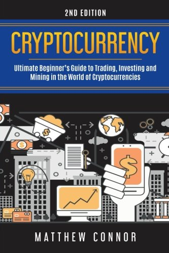 Cryptocurrency  Ultimate Beginner's Guide to Trading  Investing and Mining in the World of Cryptocurrencies