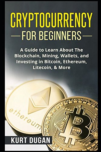 Cryptocurrency for Beginners  A Guide to Learn About The Blockchain  Mining  Wallets  and Investing in Bitcoin  Ethereum  Litecoin  More