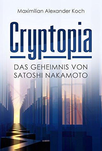 Cryptopia  Das Geheimnis von Satoshi Nakamoto (Der 1  Roman über Kryptowährungen  Cyberpunk  Wissenschaftsthriller  Bildungsroman  künstliche Intelligenz  Near Future Sci-Fi) (German Edition)