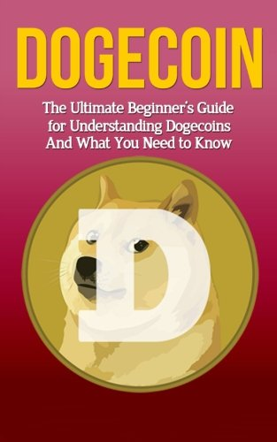Dogecoin  The Ultimate Beginner's Guide for Understanding Dogecoin And What You Need to Know (Beginning  Mining  Step by Step  Miner  Exposed  Trading  Basics  Cryptocurrency)