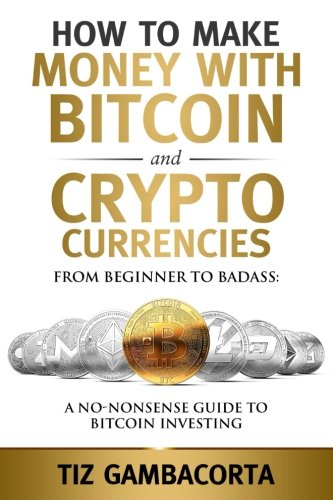 How To Make Money With Bitcoin And Crypto Currencies  From Beginner To Badass  A No-Nonsense Guide To Bitcoin Investing