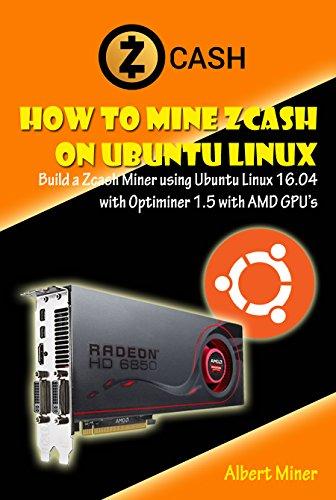 How to Mine Zcash on Ubuntu Linux  Build a Zcash Miner using Ubuntu Linux 16 04 with Optiminer 1 5 with AMD GPU's