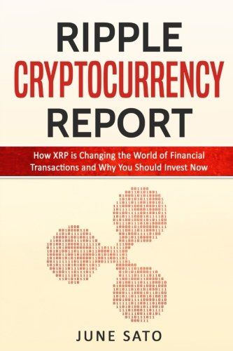 Ripple Cryptocurrency Report  How XRP is Changing the World of Financial Transactions and Why You Should Invest Now (Altcoins  Cryptoassets  Cryptocurrency)