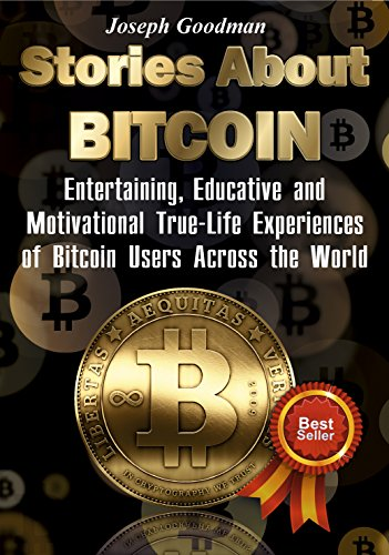 Stories About Bitcoin  Entertaining  Educative and Motivational True-Life Experiences of Bitcoin Users Across the World (bitcoin mining  crypto currency trading  bitcoin guidebook  buy bitcoins)