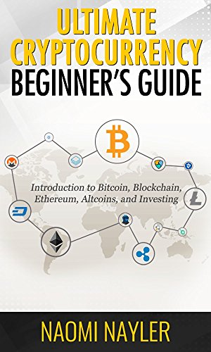 Ultimate Cryptocurrency Beginner's Guide  Introduction to Bitcoin  Blockchain  Ethereum  Altcoins  and investing (ICO  Mining  Trading  Litecoin  Exchanges)