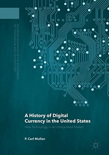 A History of Digital Currency in the United States  New Technology in an Unregulated Market (Palgrave Advances in the Economics of Innovation and Technology)