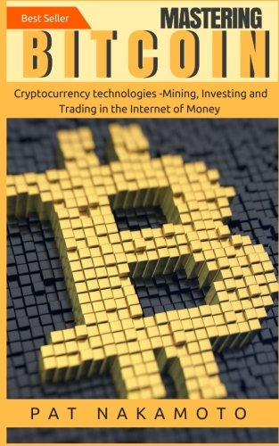 Bitcoin  Mastering Bitcoin and Cryptocurrency Technologies -Mining  Investing and Trading in the Internet of Money (Blockchain  Wallet  Business)