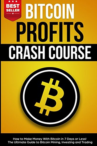 Bitcoin Profits Crash Course  How to Make Money With Bitcoin in 7 Days or Less  The Ultimate Guide to Bitcoin Mining  Investing and Trading
