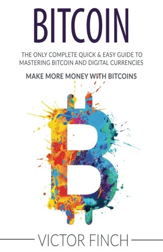 Bitcoin  The Only Complete Quick   Easy Guide To Mastering Bitcoin and Digital Currencies - How To Make Money with Bitcoins