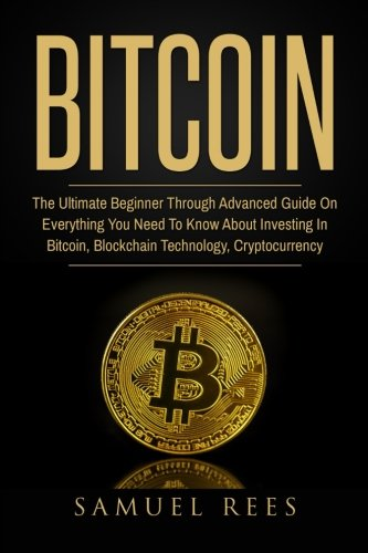 Bitcoin  The Ultimate Beginner Through Advanced Guide on Everything You Need to Know About Investing in Bitcoin  Blockchain  Cryptocurrencies      Future of Finance (CRYPTOCURRENCY) (Volume 2)