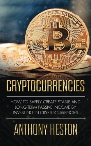 Cryptocurrencies  How to Safely Create Stable and Long-term Passive Income by Investing in Cryptocurrencies (The Digital Currency Era)