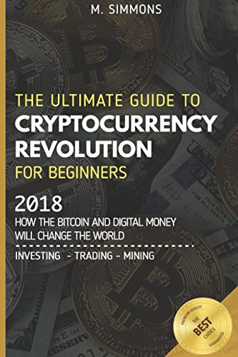 Cryptocurrency For Beginners  The Ultimate Guide to Cryptocurrency Revolution for Beginners   2018 - How the Bitcoin and Digital Money will change the world - Investing   Trading   Mining