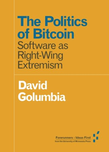 The Politics of Bitcoin  Software as Right-Wing Extremism (Forerunners  Ideas First)