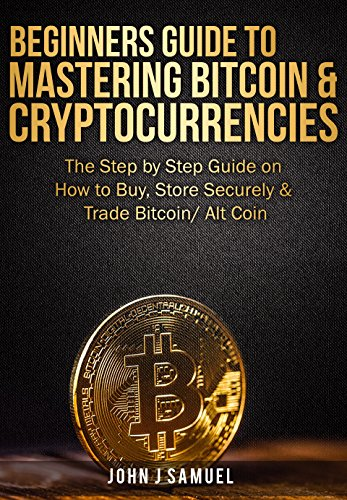 Beginners Guide To Mastering Bitcoin   Cryptocurrencies  The Step by Step Guide on How to Buy  Store Securely   Trade Bitcoin  Alt Coin  Includes 2 Attractive Bonuses Within the Book
