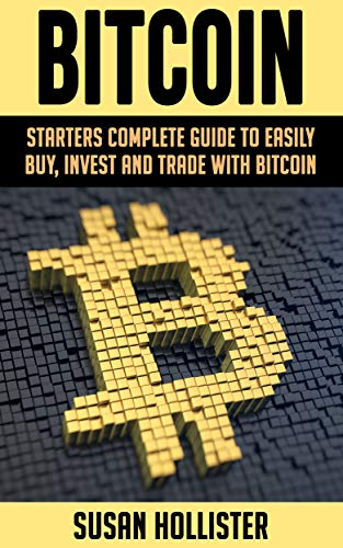 Bitcoin  Starters Complete Guide to Easily Buy  Invest and Trade with Bitcoin (The Complete Beginners Guide to Buying  Investing and Trading with Bitcoin Cryptocurrency Book 1)