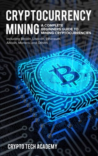 Cryptocurrency Mining  A Complete Beginners Guide to Mining Cryptocurrencies  Including Bitcoin  Litecoin  Ethereum  Altcoin  Monero  and Others