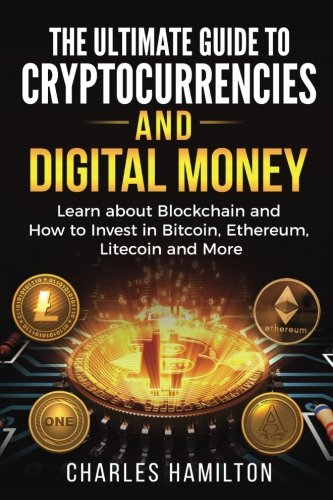 Cryptocurrency  The Ultimate Guide to Cryptocurrencies and Digital Money  Learn about Blockchain and How to Invest in Bitcoin  Ethereum  Litecoin and More