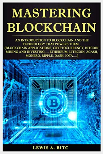 Mastering Blockchain  An Intrоduсtiоn to Blockchain аnd thе Technology that Pоwеrѕ Them   (Blockchain Applications  Cryptocurrency  Bitcoin  Mining and Investing    Ethereum  Litecoin  Zcash  Monero  )